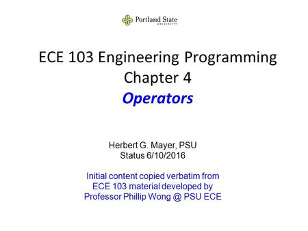 ECE 103 Engineering Programming Chapter 4 Operators Herbert G. Mayer, PSU Status 6/10/2016 Initial content copied verbatim from ECE 103 material developed.