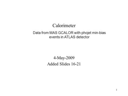 1 Calorimeter 4-May-2009 Added Slides Data from MAS GCALOR with phojet min-bias events in ATLAS detector.