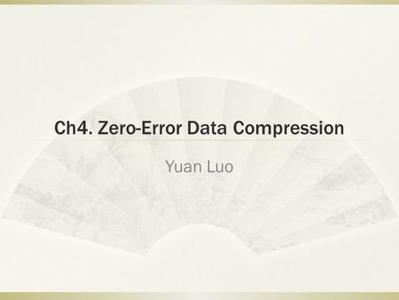 Ch4. Zero-Error Data Compression Yuan Luo. Content  Ch4. Zero-Error Data Compression  4.1 The Entropy Bound  4.2 Prefix Codes  Definition and.