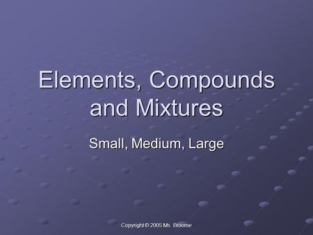 Copyright © 2005 Ms. Broome Elements, Compounds and Mixtures Small, Medium, Large.