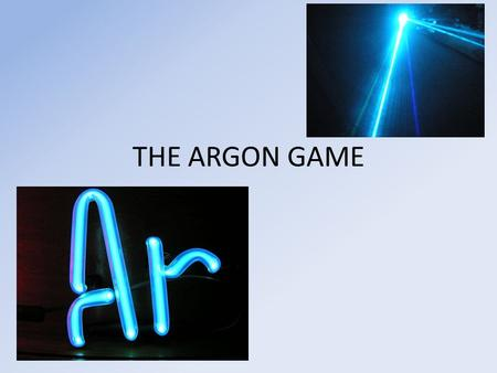 THE ARGON GAME. QUESTION 1 WHAT IS THE ATOMIC NUMBER OF ARGON? ANSWER.