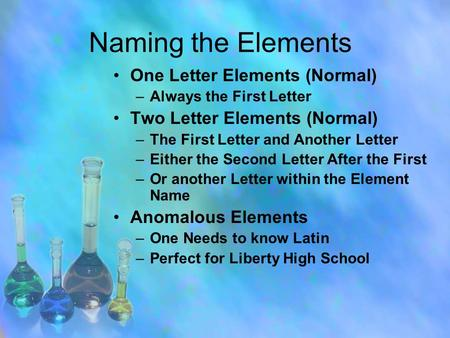 Naming the Elements One Letter Elements (Normal) –Always the First Letter Two Letter Elements (Normal) –The First Letter and Another Letter –Either the.
