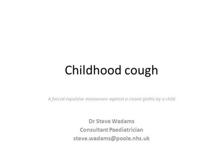 Childhood cough A forced expulsive manoeuvre against a closed glottis by a child Dr Steve Wadams Consultant Paediatrician