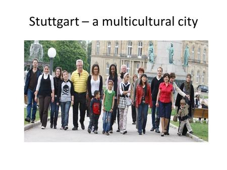 Stuttgart – a multicultural city. Some facts 40 % of Stuttgart's population have a migrant background (about 200,000 people ) which is the highest number.