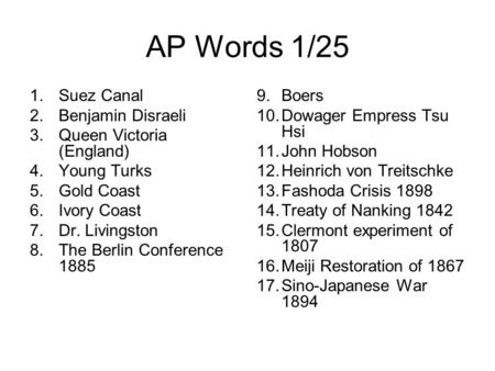AP Words 1/25 1.Suez Canal 2.Benjamin Disraeli 3.Queen Victoria (England) 4.Young Turks 5.Gold Coast 6.Ivory Coast 7.Dr. Livingston 8.The Berlin Conference.