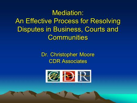 Mediation: An Effective Process for Resolving Disputes in Business, Courts and Communities Dr. Christopher Moore CDR Associates.