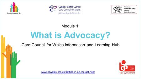 What is Advocacy? Care Council for Wales Information and Learning Hub Module 1: