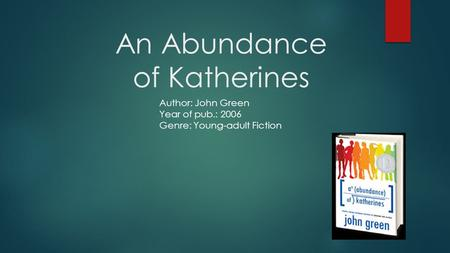 An Abundance of Katherines Author: John Green Year of pub.: 2006 Genre: Young-adult Fiction.