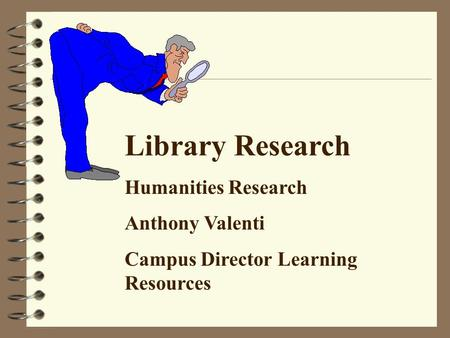 Library Research Humanities Research Anthony Valenti Campus Director Learning Resources.