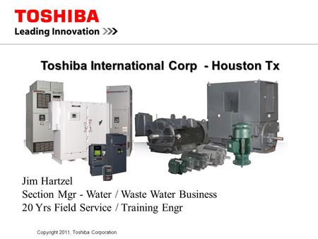 Copyright 2011, Toshiba Corporation. Toshiba International Corp - Houston Tx Jim Hartzel Section Mgr - Water / Waste Water Business 20 Yrs Field Service.