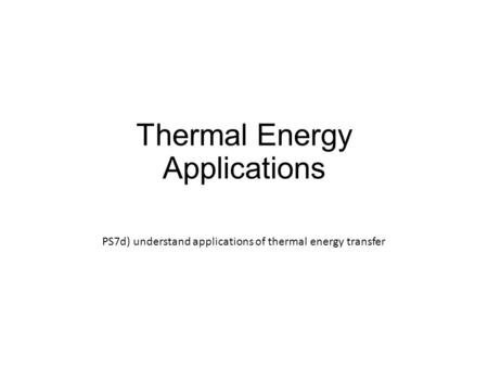 Thermal Energy Applications PS7d) understand applications of thermal energy transfer.