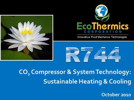 October 2010 CO 2 Compressor & System Technology: Sustainable Heating & Cooling Innovative Fluid Mechanics Technologies.
