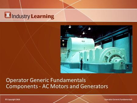 © Copyright 2016Operator Generic Fundamentals Operator Generic Fundamentals Components - AC <strong>Motors</strong> and Generators.