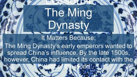 Chapter 8, Lesson 4 The Ming Dynasty It Matters Because: The Ming Dynasty's early emperors wanted to spread China's influence. By the late 1500s, however,