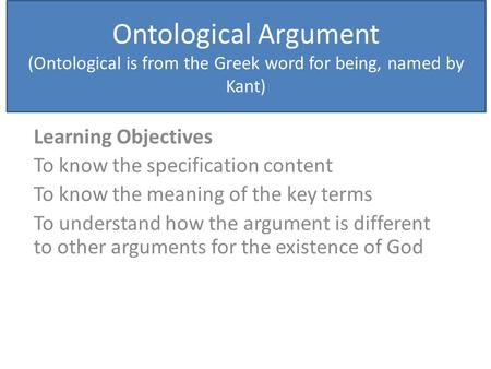 Ontological Argument (Ontological is from the Greek word for being, named by Kant) Learning Objectives To know the specification content To know the meaning.
