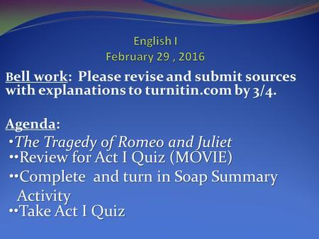 B ell work: Please revise and submit sources with explanations to turnitin.com by 3/4. Agenda: The Tragedy of Romeo and Juliet Review for Act I Quiz (MOVIE)
