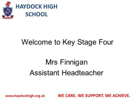 HAYDOCK HIGH SCHOOL  WE CARE. WE SUPPORT. WE ACHIEVE. Welcome to Key Stage Four Mrs Finnigan Assistant Headteacher.