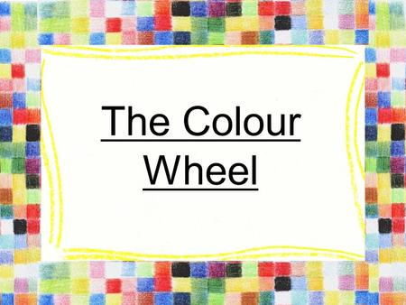The Colour Wheel. Primary Colours Cannot be made from any other colours All other colours are made from these Equal distance from each other on colour.
