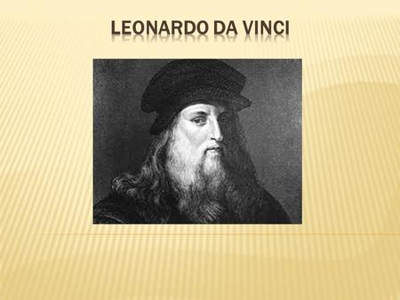  Leonardo Da Vinci is a very famous person. He was a painter, a philosopher, a scientist and an architect.  He was born in Italy on the 15 th of April,