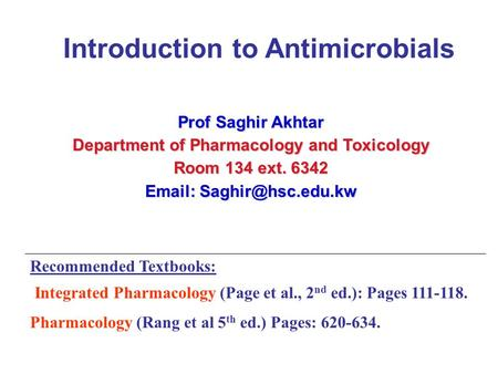Prof Saghir Akhtar Department of Pharmacology and Toxicology Room 134 ext Recommended Textbooks: Integrated Pharmacology.