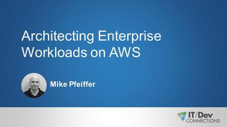 Architecting Enterprise Workloads on AWS Mike Pfeiffer.