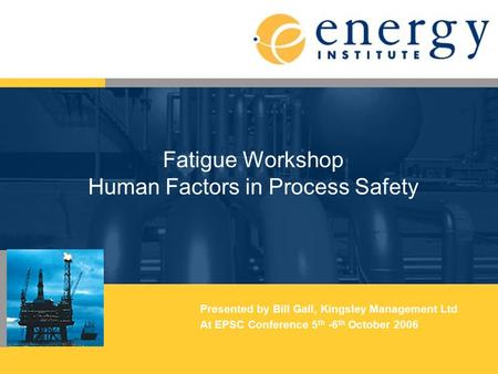 Fatigue Workshop Human Factors in Process Safety Presented by Bill Gall, Kingsley Management Ltd At EPSC Conference 5 th -6 th October 2006.