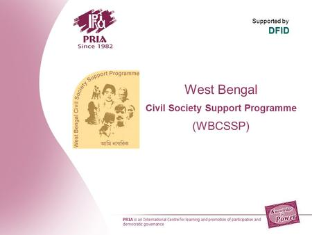 West Bengal Civil Society Support Programme (WBCSSP) PRIA is an International Centre for learning and promotion of participation and democratic governance.
