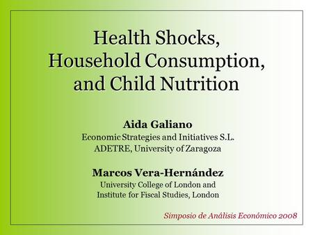 Health Shocks, Household Consumption, and Child Nutrition Aida Galiano Economic Strategies and Initiatives S.L. ADETRE, University of Zaragoza Marcos Vera-Hernández.