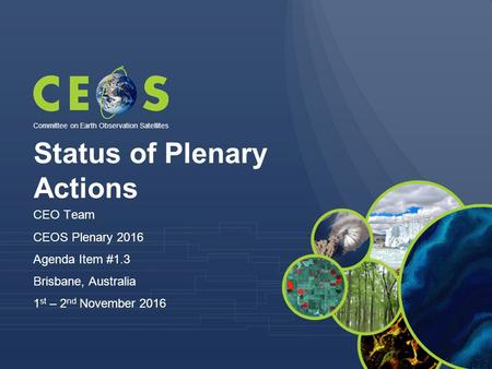 Status of Plenary Actions CEO Team CEOS Plenary 2016 Agenda Item #1.3 Brisbane, Australia 1 st – 2 nd November 2016 Committee on Earth Observation Satellites.