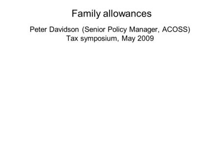 Peter Davidson (Senior Policy Manager, ACOSS) Tax symposium, May 2009 Family allowances.