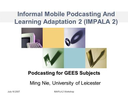 July IMAPLA 2 Workshop Informal Mobile Podcasting And Learning Adaptation 2 (IMPALA 2) Podcasting for GEES Subjects Ming Nie, University of Leicester.