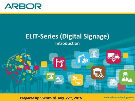 ELIT-Series (Digital Signage) Introduction Prepared by : Geritt Lai, Aug. 22 th, 2016.