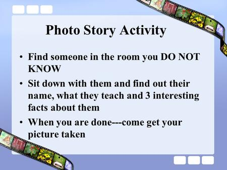 Photo Story Activity Find someone in the room you DO NOT KNOW Sit down with them and find out their name, what they teach and 3 interesting facts about.