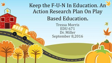 Keep the F-U-N In Education. An Action Research Plan On Play Based Education. Tressa Morris EDU 671 Dr. Miller September 8,2016.