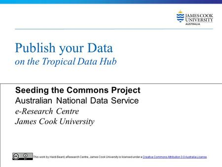 Publish your Data on the Tropical Data Hub Seeding the Commons Project Australian National Data Service e-Research Centre James Cook University This work.