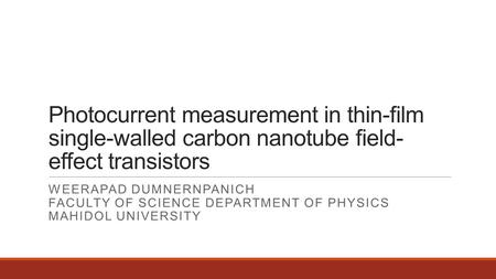 Photocurrent measurement in thin-film single-walled carbon nanotube field- effect transistors WEERAPAD DUMNERNPANICH FACULTY OF SCIENCE DEPARTMENT OF PHYSICS.