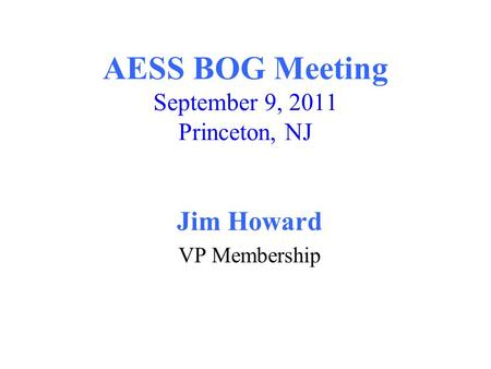 AESS BOG Meeting September 9, 2011 Princeton, NJ Jim Howard VP Membership.
