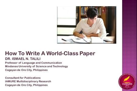 How To Write A World-Class Paper DR. ISMAEL N. TALILI Professor of Language and Communication Mindanao University of Science and Technology Cagayan de.