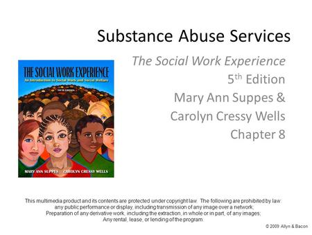 Substance Abuse Services The Social Work Experience 5 th Edition Mary Ann Suppes & Carolyn Cressy Wells Chapter 8 This multimedia product and its contents.