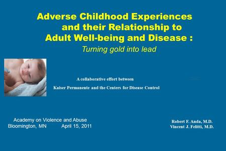 Adverse Childhood Experiences and their Relationship to Adult Well-being and Disease : Turning gold into lead A collaborative effort between Kaiser Permanente.