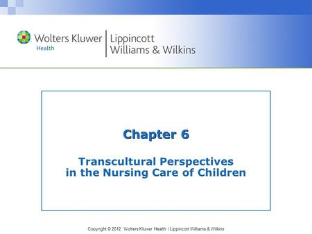 Copyright © 2012 Wolters Kluwer Health | Lippincott Williams & Wilkins Chapter 6 Transcultural Perspectives in the Nursing Care of Children.