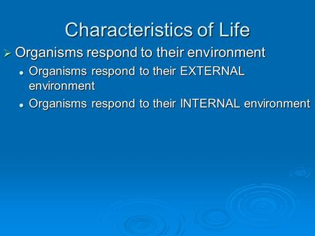 Characteristics of Life  Organisms respond to their environment Organisms respond to their EXTERNAL environment Organisms respond to their EXTERNAL environment.