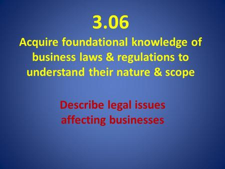 3.06 Acquire foundational knowledge of business laws & regulations to understand their nature & scope Describe legal issues affecting businesses.