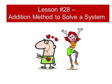 Lesson #28 – Addition Method to Solve a System. Recall that a _______ of two linear equations can be solved by using let y 1 =y 2 ie the system comparison.