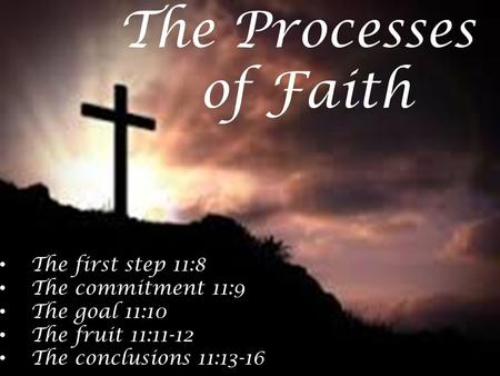 The first step 11:8 The commitment 11:9 The goal 11:10 The fruit 11:11-12 The conclusions 11:13-16 The Processes of Faith.