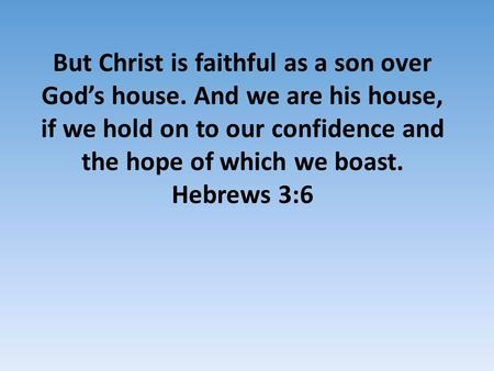 But Christ is faithful as a son over God's house. And we are his house, if we hold on to our confidence and the hope of which we boast. Hebrews 3:6.