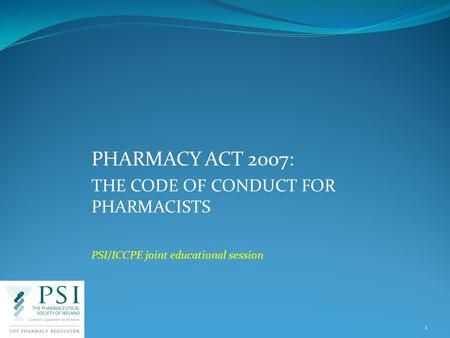 PHARMACY ACT 2007: THE CODE OF CONDUCT FOR PHARMACISTS PSI/ICCPE joint educational session 1.