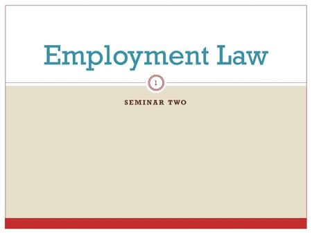 SEMINAR TWO Employment Law 1. Holiday Schedule:  Holiday Break begins 12/21 – ½  Only one day for week 3 material and assignments  Cover week 2 and.