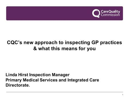1 CQC's new approach to inspecting GP practices & what this means for you Linda Hirst Inspection Manager Primary Medical Services and Integrated Care Directorate.