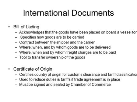 International Documents Bill of Lading – Acknowledges that the goods have been placed on board a vessel for delivery to a specific destination – Specifies.